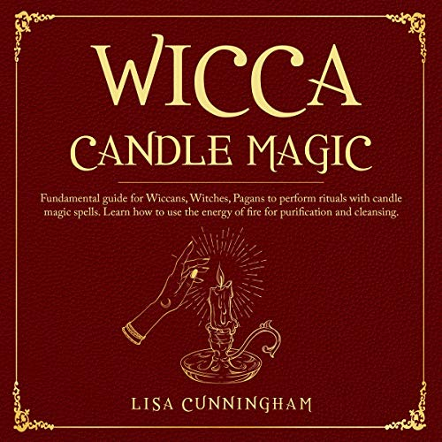 Wicca Candle Magic: Fundamental Guide for Wiccans, Witches, Pagans to Perform Rituals With Candle Magic Spells. Learn How to Use the Energy of Fire for Purification and Cleansing
