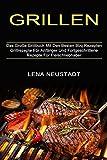 Grillen: Grillrezepte Für Anfänger Und Fortgeschrittene Rezepte Für Fleischliebhaber (Das Große Grillbuch Mit Den Besten Bbq Rezepten)