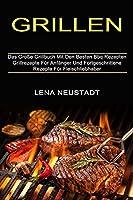 Grillen: Grillrezepte Fuer Anfaenger Und Fortgeschrittene Rezepte Fuer Fleischliebhaber (Das Grosse Grillbuch Mit Den Besten Bbq Rezepten)