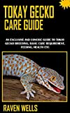 TOKAY GECKO CARE GUIDE: An Exclusive And Concise Guide To Tokay Gecko Breeding, Basic Care Requirement, Feeding, Health Etc (English Edition)