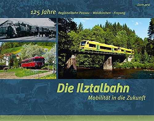Die Ilztalbahn – Mobilität in die Zukunft: 125 Jahre Regionalbahn Passau – Waldkirchen – Freyung