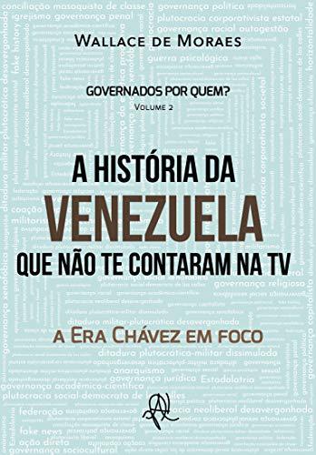 A História da Venezuela que não te contaram na TV: a Era Chávez em foco (Governados por quem? História das plutocracias nas Américas Livro 2)