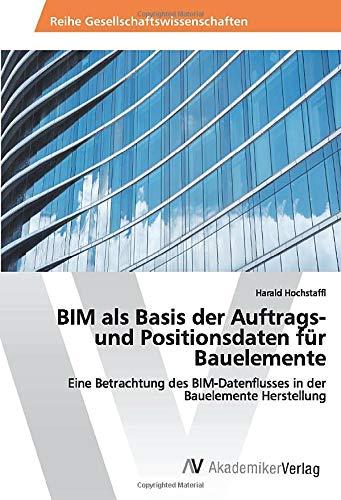 BIM als Basis der Auftrags- und Positionsdaten für Bauelemente: Eine Betrachtung des BIM-Datenflusses in der Bauelemente Herstellung