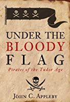 Under the Bloody Flag: Pirates of the Tudor Age