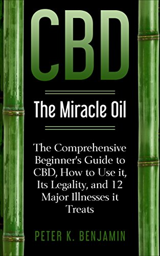 CBD: The Miracle Oil: The Comprehensive Beginner's Guide to CBD, How to Use It, Its Legality, and 12 Major Illnesses it Treats