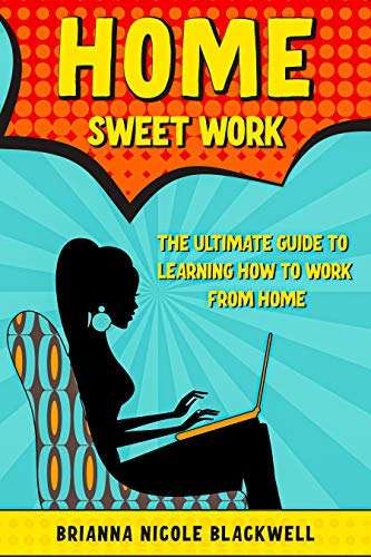 Home Sweet Work: The Ultimate Guide To Learning How To Work From Home