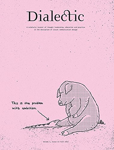 Dialectic: A Scholarly Journal of Thought Leadership, Education and Practice in the Discipline of Visual Communication Design Volume I, Issue II - Fall 2017
