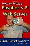 How to Setup a Raspberry Pi Web Server: Web Sites, Home Automation, Security Cameras and Email