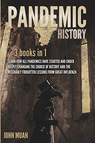 Pandemic History: 3 BOOKS IN 1: Learn How All Pandemics Have Started and Ended Deeply Changing the Course of History and the Miserably Forgotten Lessons from Great Influenza