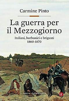 La guerra per il Mezzogiorno: Italiani, borbonici e briganti 1860-1870 (Italian Edition) by [Carmine Pinto]