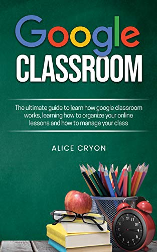 Google Classroom: The ultimate guide to learn how google classroom works, learning how to organize your on line lessons and how to manage your class. (English Edition)