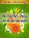 +80 fleur Anti-Stress Livre de coloriage adultes: Livre de COLORIAGE anti-stress et relaxant / +80 fleurs authentiques UNIQUES à colorier / pour ... de cadeau ORIGINALE / Offrir et faire plaisir