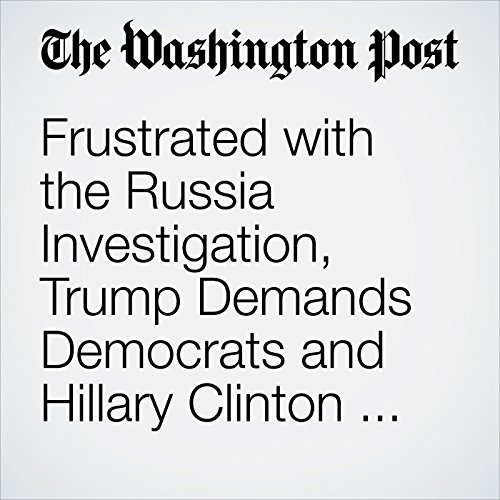Frustrated with the Russia Investigation, Trump Demands Democrats and Hillary Clinton Face More Scrutiny copertina