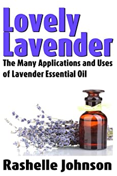 Lovely Lavender: The Many Applications and Uses of Lavender Essential Oil (Essential Oils and Aromatherapy Book 1) (English Edition) di [Rashelle Johnson]