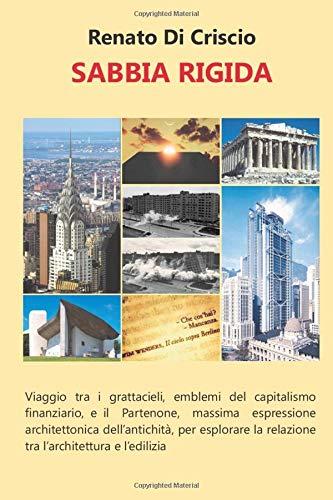 Sabbia Rigida: Viaggio tra i grattacieli, emblemi del capitalismo finanziario, e il Partenone, massima espressione architettonica dell'antichità, per ... la relazione tra l'architettura e l'edilizia.