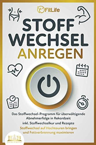 STOFFWECHSEL ANREGEN: Das Stoffwechsel-Programm für überwältigende Abnehmerfolge in Rekordzeit inkl. Stoffwechselkur und Rezepte - Stoffwechsel auf Hochtouren bringen und Fettverbrennung maximieren