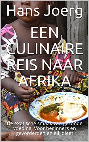 Een culinaire reis naar Afrika: De exotische smaak van gezonde voeding. Voor beginners en gevorderden en elk dieet (Dutch Edition)