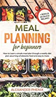 Meal planning for beginners: How to Learn a simple meal plan through a weekly diet plan assuming wholesome food and easy to make + bonus 20 quick recipes