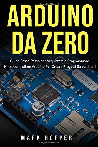Arduino da Zero: Guida Passo Passo per Acquistare e Programmare Microcontrollore Arduino Per Creare Progetti Straordinari (Italian Edition)