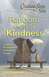Image: Chicken Soup for the Soul: Random Acts of Kindness: 101 Stories of Compassion and Paying It Forward | Paperback: 384 pages | by Amy Newmark (Author). Publisher: Chicken Soup for the Soul (February 7, 2017)