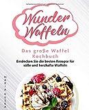 Wunder Waffeln – Das große Waffel Kochbuch: Entdecken Sie die besten Rezepte für süße und herzhafte Waffeln