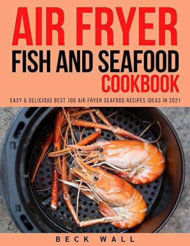 Air Fryer Fish and Seafood Cookbook: Easy & Delicious Best 100 Air Fryer Seafood Recipes ideas in...