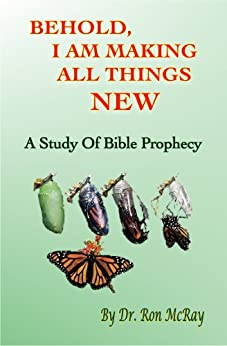 Behold, I Am Making All Things New: A Study Of Bible Prophecy by [Ron McRay]