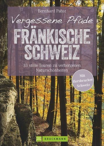 Wanderführer Fränkische Schweiz: Vergessene Pfade Fränkische Schweiz. Genusswandern auf 33 stillen Touren. Verborgene Naturschönheiten abseits des ... Mit Hersbrucker Schweiz (Erlebnis Wandern)