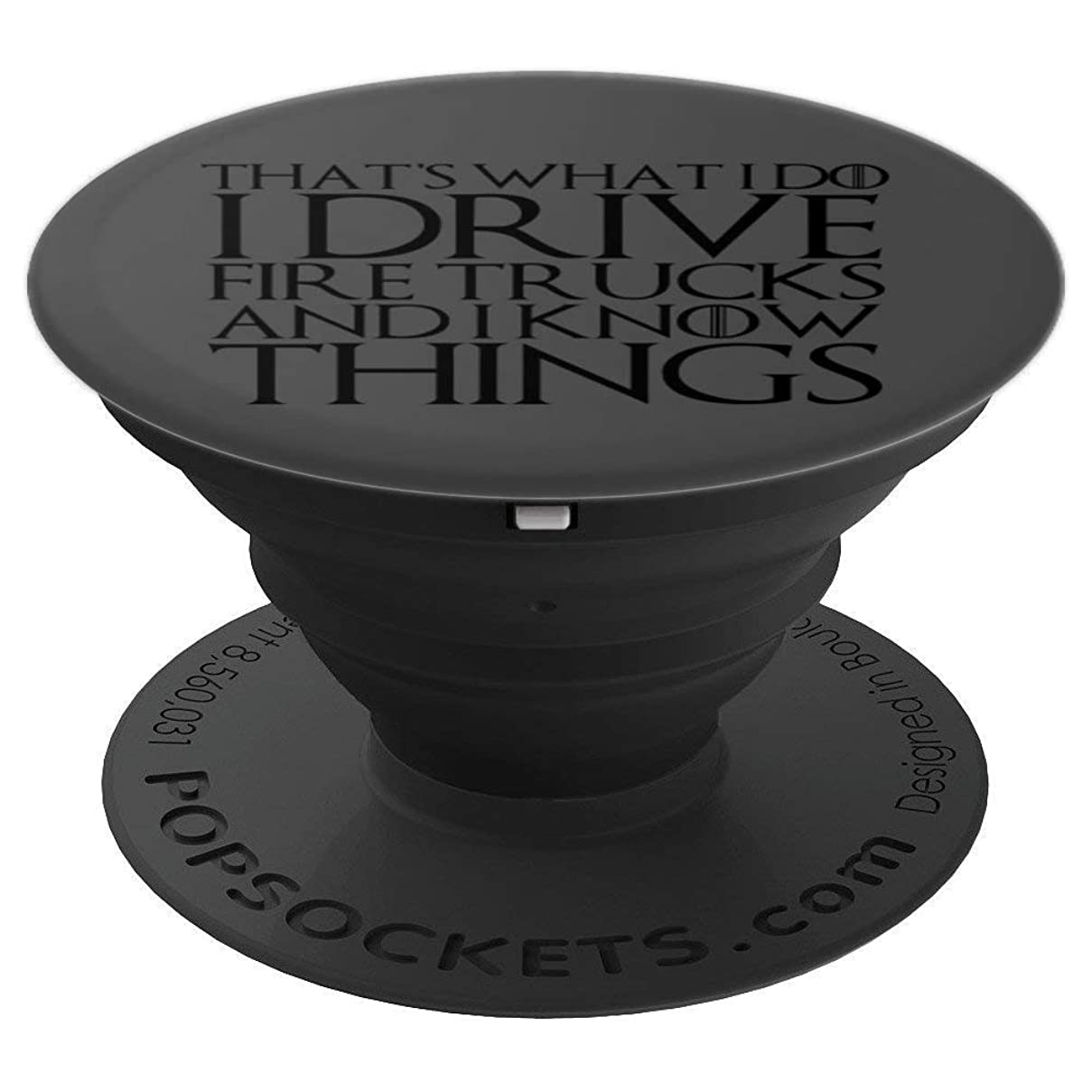 THAT'S WHAT I DO I DRIVE FIRE TRUCKS AND I KNOW THINGS - PopSockets Grip and Stand for Phones and Tablets