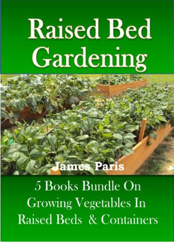 Raised Bed Gardening – 5 Books bundle on Growing Vegetables In Raised Beds & Containers (Updated) by [James Paris]