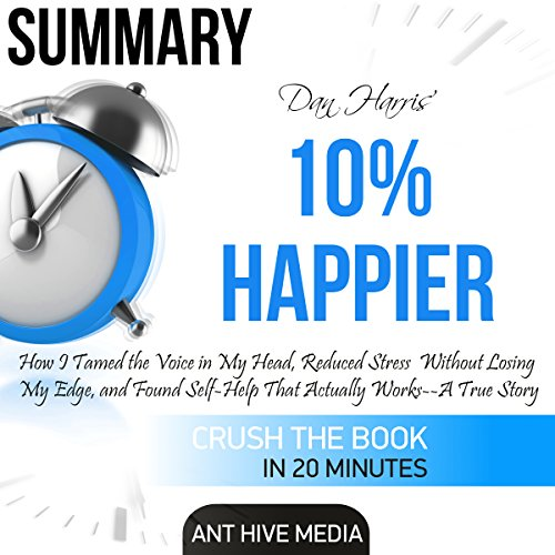 Summary: Dan Harris' 10% Happier: How I Tamed the Voice in My Head, Reduced Stress Without Losing My Edge, and Found Self-Help That Actually Works: A True Story audiobook cover art