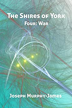 The Shires of York: Four: War by [Joseph Murphy-James]