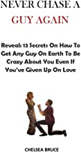 NEVER CHASE A GUY AGAIN: Reveal: (13) Secrets On How To Get Any Guy On Earth To Be Crazy About You Even If You've Given Up...