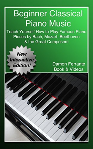 Beginner Classical Piano Music: Teach Yourself How to Play Famous Piano Pieces by Bach, Mozart, Beethoven & the Great Composers (Book, Streaming Videos & MP3 Audio) (English Edition)