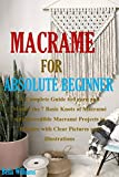 MACRAMÉ FOR ABSOLUTE BEGINNER: A Complete Guide to Learn and Master the 7 Basic Knots of Macramé with Incredible Macramé Projects to Practice with Clear Pictures and Illustrations