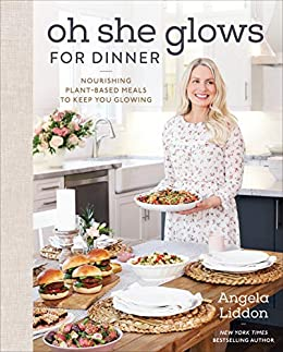 Oh She Glows for Dinner: Nourishing Plant-Based Meals to Keep You Glowing by [Angela Liddon]