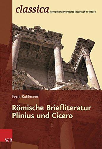 Römische Briefliteratur - Plinius und Cicero (Classica) (Classica / Kompetenzorientierte lateinische Lektüre, Band 4)