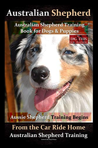 Australian Shepherd, Australian Shepherd Training Book for Dogs and Puppies by D!G THIS Dog Training: Aussie Shepherd Training Begins From the Car Ride Home, Australian Shepherd Training