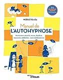 Manuel de l'autohypnose: Surmonter anxiété, stress, douleur, insomnie, addiction... sans...