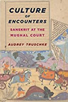 Culture of Encounters: Sanskrit at the Mughal Court (South Asia Across the Disciplines)