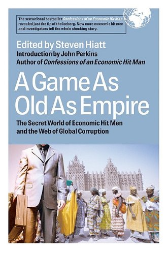 A Game As Old As Empire The Secret World Of Economic Hit Men And The Web Of Global Corruption Kindle Edition By Hiatt Steven W Perkins John Politics Social Sciences