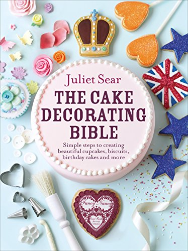 The Cake Decorating Bible: Simple steps to creating beautiful cupcakes, biscuits, birthday cakes and more: The step-by-step guide from ITV's 'Beautiful Baking' expert Juliet Sear