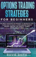 Options Trading Strategies For Beginners: The Best Investing Techniques To Generate Cash Flow And To Make A Living Earning Passive Income Through The Markets. (Forex, Swing, And Futures)