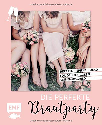 Die perfekte Brautparty: Rezepte, Spiele, Deko für den Junggesellinnenabschied