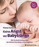 Keine Angst vor Babytränen: Wie Sie durch Achtsamkeit das Weinen Ihres Babys sicher begleiten. Das Elternbuch (Neue Wege für Eltern und Kind)