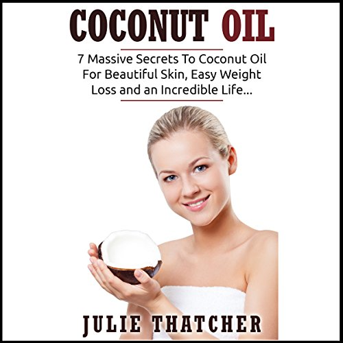 Coconut Oil: 7 Massive Secrets to Coconut Oil for Beautiful Skin, Easy Weight Loss and an Incredible Life... audiobook cover art