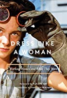 Dress Like a Woman: Working Women and What They Wore