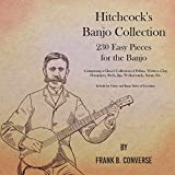 Hitchcock's Banjo Collection - 230 Easy Pieces for the Banjo - Comprising a Choice Collection of Polkas, Waltzes, Clog Hornpipes, Reels, Jigs, Walkarounds, ... Banjo Styles of Execution (English Edition)