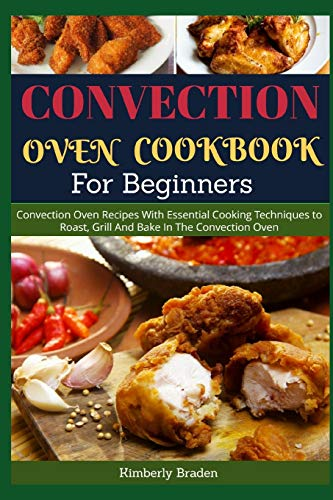 Convection Oven Cookbook for Beginners: Convection Oven Recipes With Essential Cooking Techniques to Roast, Grill And Bake In The Convection Oven