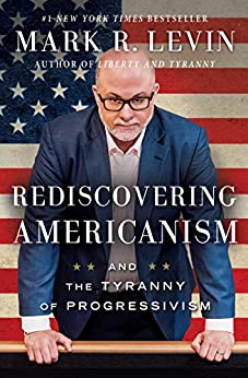 Rediscovering Americanism: And the Tyranny of Progressivism by [Mark R. Levin]